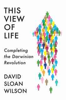 This View Of Life: Completing The Darwinian Revolution by David Sloan Wilson