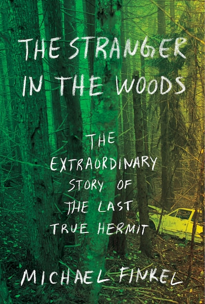The Stranger In The Woods: The Extraordinary Story Of The Last True Hermit by Michael Finkel