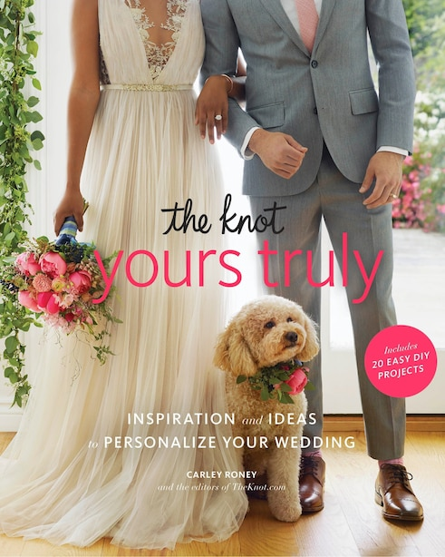The Knot Yours Truly: Inspiration And Ideas To Personalize Your Wedding by Carley Roney