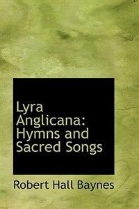 Lyra Anglicana: Hymns and Sacred Songs by Robert Hall Baynes