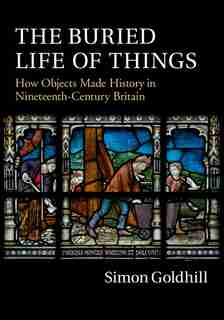 The Buried Life Of Things: How Objects Made History In Nineteenth-century Britain by Simon Goldhill