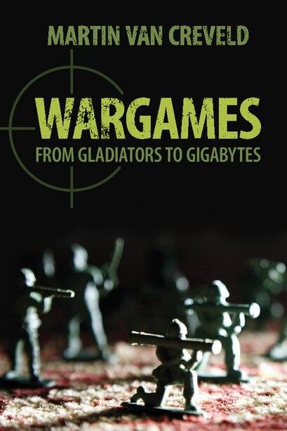 Wargames: From Gladiators to Gigabytes by Martin van Creveld