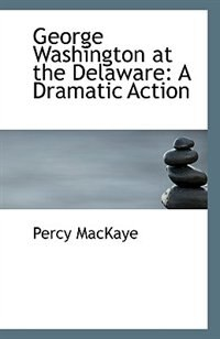 George Washington at the Delaware: A Dramatic Action by Percy MacKaye