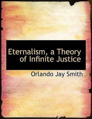 Eternalism, A Theory Of Infinite Justice by Orlando Jay Smith
