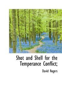 Shot And Shell For The Temperance Conflict; by David Rogers