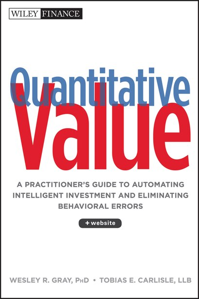 Quantitative Value, + Web Site: A Practitioner's Guide to Automating Intelligent Investment and Eliminating Behavioral Errors by Wesley R. Gray