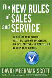 The New Rules of Sales and Service: How to Use Agile Selling, Real-Time Customer Engagement, Big Data, Content, and Storytelling to Gro by David Meerman Scott