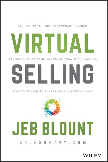 Virtual Selling: A Quick-start Guide To Leveraging Video, Technology, And Virtual Communication Channels To Engage R de Jeb Blount