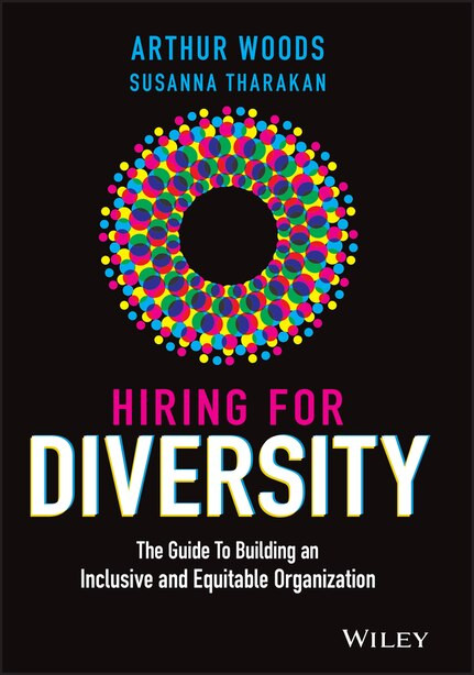 Hiring For Diversity: The Guide To Building An Inclusive And Equitable Organization by Arthur Woods