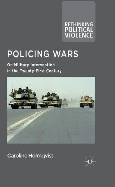 Policing Wars: On Military Intervention in the Twenty-First Century by Caroline Holmqvist
