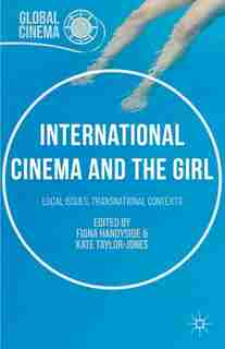 International Cinema And The Girl: Local Issues, Transnational Contexts by Fiona Handyside
