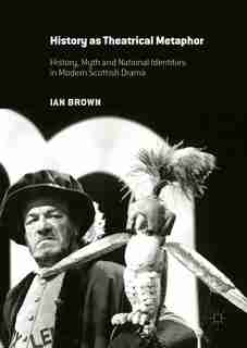 History As Theatrical Metaphor: History, Myth And National Identities In Modern Scottish Drama by Ian Brown