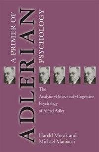 Primer Of Adlerian Psychology: The Analytic - Behavioural - Cognitive Psychology Of Alfred Adler by Harold Mosak