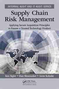 Supply Chain Risk Management: Applying Secure Acquisition Principles To Ensure A Trusted Technology Product by Ken Sigler