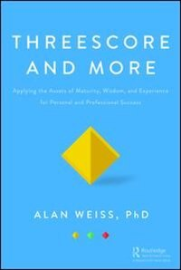 Threescore And More: Applying The Assets Of Maturity, Wisdom, And Experience For Personal And Professional Success by Alan Weiss