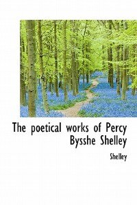 The Poetical Works Of Percy Bysshe Shelley by Shelley