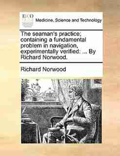The seaman's practice; containing a fundamental problem in navigation, experimentally verified: ... By Richard Norwood. by Richard Norwood