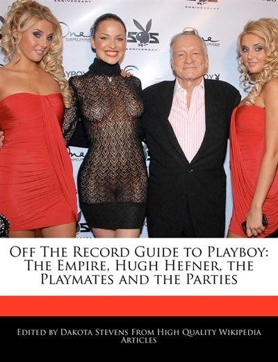 Off The Record Guide to Playboy: The Empire, Hugh Hefner, The Playmates And The Parties de Dakota Stevens