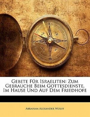Gebete Für Israeliten: Zum Gebrauche Beim Gottesdienste, Im Hause Und Auf Dem Friedhofe by Abraham Alexander Wolff