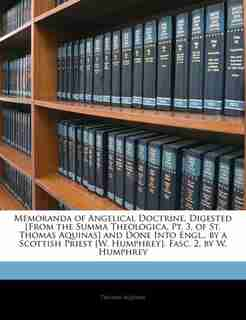 Memoranda of Angelical Doctrine, Digested [From the Summa Theologica, Pt. 3, of St. Thomas Aquinas] and Done Into Engl., by a Scottish Priest [W. Humphrey]. Fasc. 2, by W. Humphrey by Thomas Aquinas