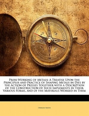 Press-working Of Metals: A Treatise Upon The Principles And Practice Of Shaping Metals In Dies By The Action Of Presses Toge by Oberlin Smith