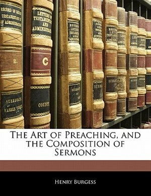 The Art Of Preaching, And The Composition Of Sermons by Henry Burgess