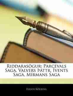 Riddarasögur: Parcevals Saga, Valvers Þáttr, Ívents Saga, Mírmans Saga de Eugen Kölbing