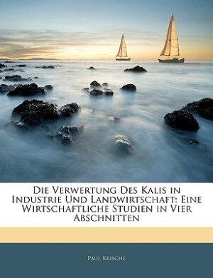 Die Verwertung Des Kalis In Industrie Und Landwirtschaft: Eine Wirtschaftliche Studien In Vier Abschnitten by Paul Krische
