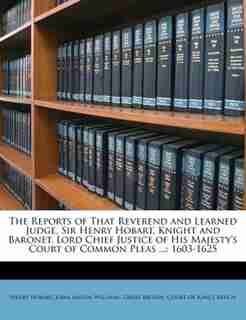 The Reports of That Reverend and Learned Judge, Sir Henry Hobart, Knight and Baronet, Lord Chief Justice of His Majesty's Court of Common Pleas ...: 1603-1625 de Great Britain. Court Of King's Bench