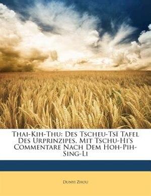 Thai-Kih-Thu: Des Tscheu-Tsï Tafel Des Urprinzipes, Mit Tschu-Hi's Commentare Nach Dem Hoh-Pih-Sing-Li by Dunyi Zhou