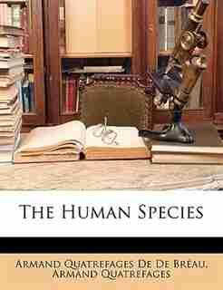 The Human Species by Armand Quatrefages De De Bréau