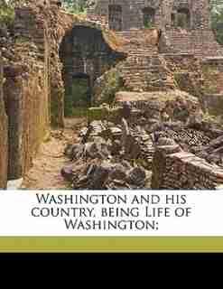 Washington And His Country, Being Life Of Washington; by Washington Irving