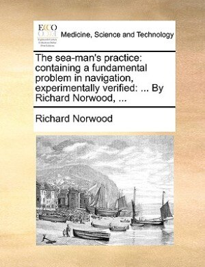 The Sea-man's Practice: Containing A Fundamental Problem In Navigation, Experimentally Verified: ... By Richard Norwood, ... by Richard Norwood