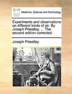 Experiments and observations on different kinds of air. By Joseph Priestley. ... The second edition corrected. by Joseph Priestley