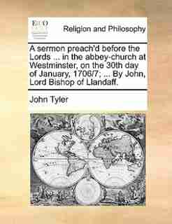 A Sermon Preach'd Before The Lords ... In The Abbey-church At Westminster, On The 30th Day Of January, 1706/7; ... By John, Lord Bishop Of Llandaff. de John Tyler