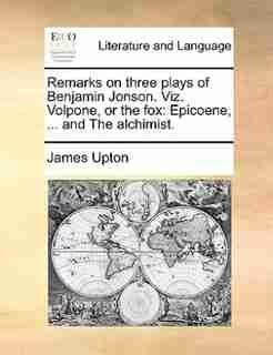 Remarks on three plays of Benjamin Jonson. Viz. Volpone, or the fox: Epicoene, ... and The alchimist. by James Upton