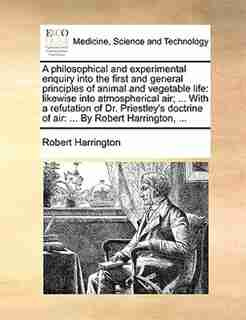 A Philosophical And Experimental Enquiry Into The First And General Principles Of Animal And Vegetable Life: Likewise Into Atmospherical Air; ... With A Refutation Of Dr. Priestley's Doctrine Of Air: ... By R by Robert Harrington