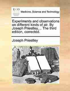 Experiments and observations on different kinds of air. By Joseph Priestley,... The third edition, corrected. by Joseph Priestley