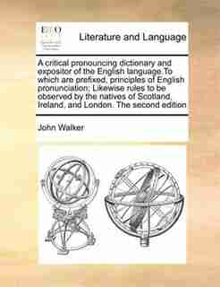 A Critical Pronouncing Dictionary And Expositor Of The English Language.to Which Are Prefixed, Principles Of English Pronunciation; Likewise Rules To Be Observed By The Natives Of Scotland, Ireland, And London. The Second Edition by John Walker