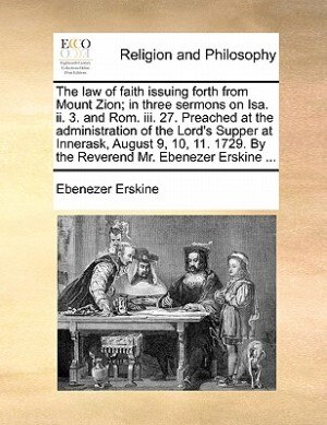 The Law Of Faith Issuing Forth From Mount Zion; In Three Sermons On Isa. Ii. 3. And Rom. Iii. 27. Preached At The Administration Of The Lord's Supper At Innerask, August 9, 10, 11. 1729. By The Reverend Mr. Ebenezer Erskine ... by Ebenezer Erskine