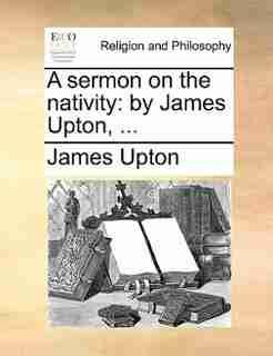 A Sermon On The Nativity: By James Upton, ... by James Upton