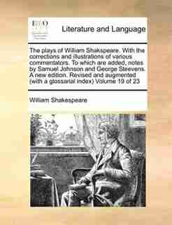 The Plays Of William Shakspeare. With The Corrections And Illustrations Of Various Commentators. To Which Are Added, Notes By Samuel Johnson And George Steevens. A New Edition. Revised And Augmented (with A Glossarial Index)  Volume 19 Of 23 by William Shakespeare