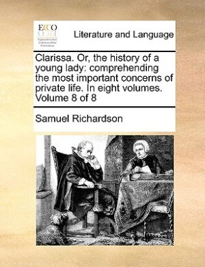 Clarissa. Or, The History Of A Young Lady: Comprehending The Most Important Concerns Of Private Life. In Eight Volumes.  Volume 8 Of 8 by Samuel Richardson
