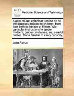 A General And Compleat Treatise On All The Diseases Incident To Children, From Their Birth To The Age Of Fifteen. With Particular Instructions To Tender Mothers, Prudent Midwives, And Careful Nurses. Made Familiar To Every Capacity. by Jean Astruc