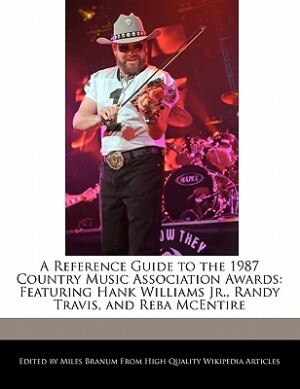 A Reference Guide To The 1987 Country Music Association Awards: Featuring Hank Williams Jr., Randy Travis, And Reba Mcentire de Miles Branum
