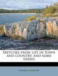 Sketches From Life In Town And Country, And Some Verses by Edward Carpenter