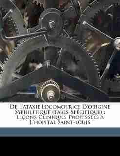 De L'ataxie Locomotrice D'origine Syphilitique (tabes Spécifique): Leçons Cliniques Professées A L'hòpital Saint-louis by Fournier Alfred 1832-1914