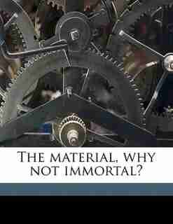 The Material, Why Not Immortal? by Oberlin Smith