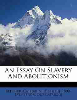 An Essay On Slavery And Abolitionism de Catharine E[sther] 1800-1878. Beecher