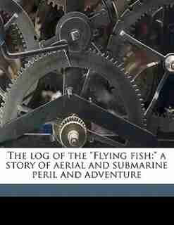 """The Log Of The """"flying Fish: A Story Of Aerial And Submarine Peril And Adventure by Harry Collingwood"""